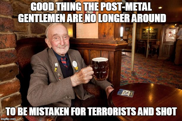GOOD THING THE POST-METAL GENTLEMEN ARE NO LONGER AROUND TO BE MISTAKEN FOR TERRORISTS AND SHOT | made w/ Imgflip meme maker