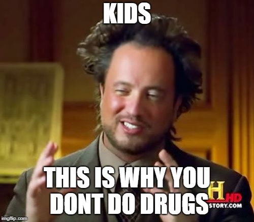 Ancient Aliens Meme | KIDS THIS IS WHY YOU DONT DO DRUGS | image tagged in memes,ancient aliens | made w/ Imgflip meme maker