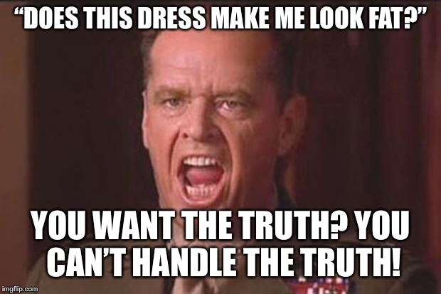 "There are just some things you don't say to your wife or your girlfriend. This is one of them. | ""DOES THIS DRESS MAKE ME LOOK FAT?"" YOU WANT THE TRUTH? YOU CAN'T HANDLE THE TRUTH! 