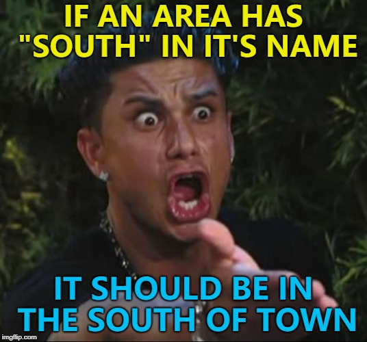 "It's common sense... :) | IF AN AREA HAS ""SOUTH"" IN IT'S NAME IT SHOULD BE IN THE SOUTH OF TOWN 