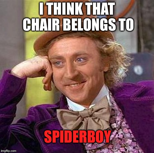 Creepy Condescending Wonka Meme | I THINK THAT CHAIR BELONGS TO SPIDERBOY | image tagged in memes,creepy condescending wonka | made w/ Imgflip meme maker