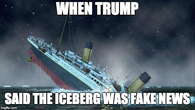 TITANIC SINKING | WHEN TRUMP SAID THE ICEBERG WAS FAKE NEWS | image tagged in titanic sinking | made w/ Imgflip meme maker
