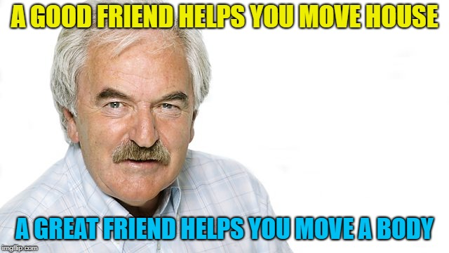 A GOOD FRIEND HELPS YOU MOVE HOUSE A GREAT FRIEND HELPS YOU MOVE A BODY | made w/ Imgflip meme maker