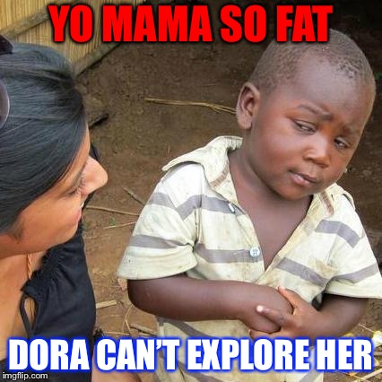 Third World Skeptical Kid Meme | YO MAMA SO FAT DORA CAN'T EXPLORE HER | image tagged in memes,third world skeptical kid | made w/ Imgflip meme maker