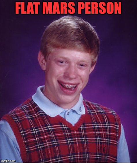 Bad Luck Brian Meme | FLAT MARS PERSON | image tagged in memes,bad luck brian | made w/ Imgflip meme maker