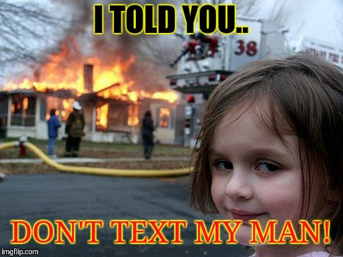 Disaster Girl Meme | I TOLD YOU.. DON'T TEXT MY MAN! | image tagged in memes,disaster girl | made w/ Imgflip meme maker
