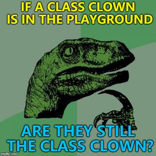 Funny how? Like a class clown? :) | IF A CLASS CLOWN IS IN THE PLAYGROUND ARE THEY STILL THE CLASS CLOWN? | image tagged in memes,philosoraptor,class clown,school | made w/ Imgflip meme maker