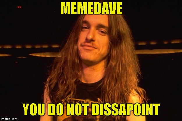 MEMEDAVE YOU DO NOT DISSAPOINT | made w/ Imgflip meme maker