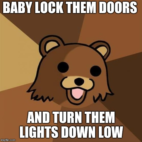 Pedobear Meme | BABY LOCK THEM DOORS AND TURN THEM LIGHTS DOWN LOW | image tagged in memes,pedobear | made w/ Imgflip meme maker