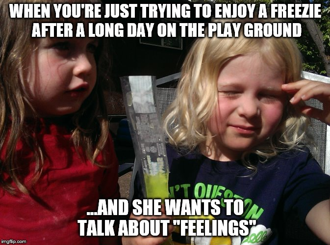 "WHEN YOU'RE JUST TRYING TO ENJOY A FREEZIE AFTER A LONG DAY ON THE PLAY GROUND ...AND SHE WANTS TO TALK ABOUT ""FEELINGS"" 