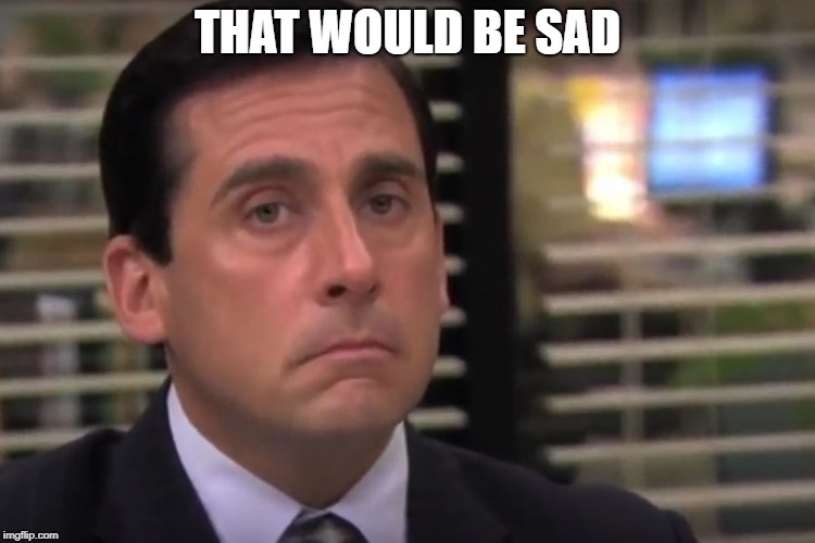 office | THAT WOULD BE SAD | image tagged in office | made w/ Imgflip meme maker