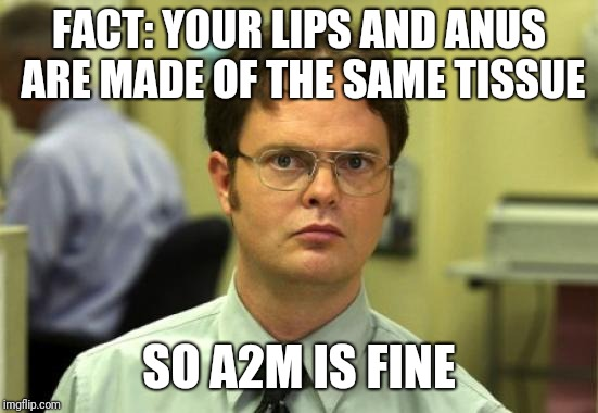 Dwight Schrute | FACT: YOUR LIPS AND ANUS ARE MADE OF THE SAME TISSUE SO A2M IS FINE | image tagged in memes,dwight schrute | made w/ Imgflip meme maker