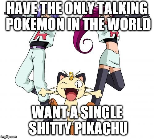 Team Rocket | HAVE THE ONLY TALKING POKEMON IN THE WORLD WANT A SINGLE SHITTY PIKACHU | image tagged in memes,team rocket | made w/ Imgflip meme maker