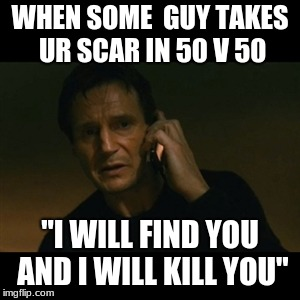 "Liam Neeson Taken Meme | WHEN SOME  GUY TAKES UR SCAR IN 50 V 50 ""I WILL FIND YOU AND I WILL KILL YOU"" 