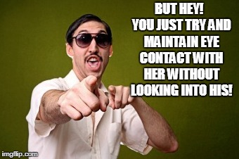 BUT HEY!  YOU JUST TRY AND MAINTAIN EYE CONTACT WITH HER WITHOUT LOOKING INTO HIS! | made w/ Imgflip meme maker