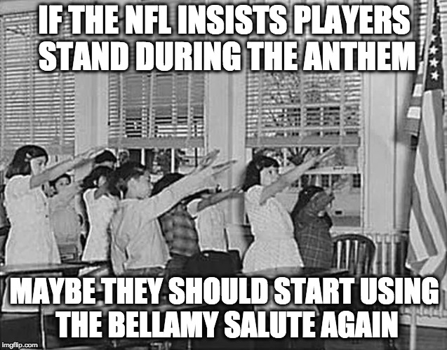 IF THE NFL INSISTS PLAYERS STAND DURING THE ANTHEM MAYBE THEY SHOULD START USING THE BELLAMY SALUTE AGAIN | image tagged in meme,nfl,blm | made w/ Imgflip meme maker
