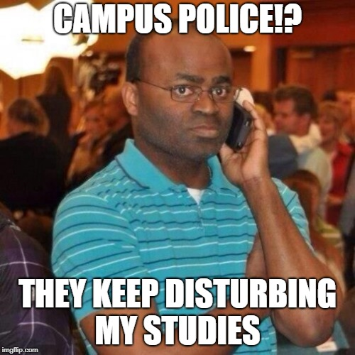 black guy on phone meme | CAMPUS POLICE!? THEY KEEP DISTURBING MY STUDIES | image tagged in black guy on phone meme | made w/ Imgflip meme maker