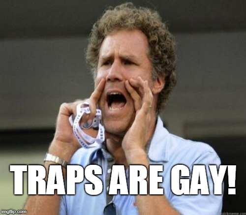 TRAPS ARE GAY! | made w/ Imgflip meme maker