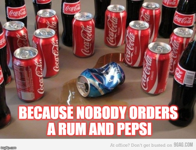 Coke beats Pepsi for this one simple reason | BECAUSE NOBODY ORDERS A RUM AND PEPSI | image tagged in coke beats pepsi | made w/ Imgflip meme maker