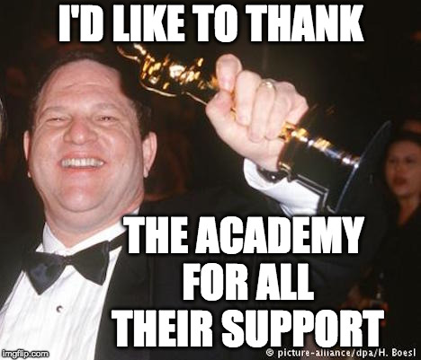 I'd Like To Thank The Academy | I'D LIKE TO THANK THE ACADEMY FOR ALL THEIR SUPPORT | image tagged in harvey weinstein,hollywood liberals,academy awards,sexual harassment | made w/ Imgflip meme maker