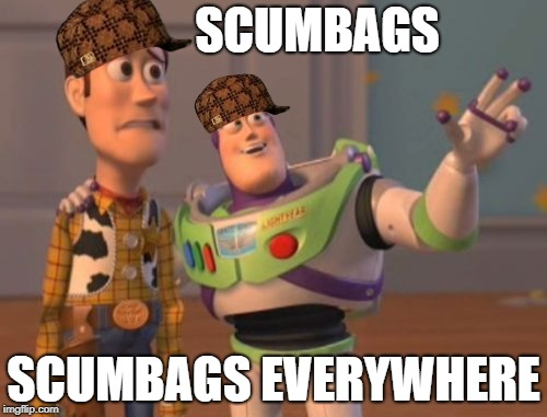 X X Everywhere | SCUMBAGS SCUMBAGS EVERYWHERE | image tagged in memes,x,x everywhere,x x everywhere,scumbag,doctordoomsday180 | made w/ Imgflip meme maker