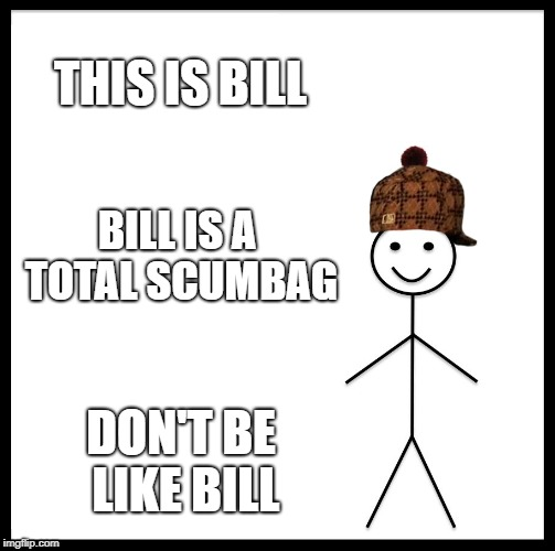 Don't Be Like Bill | THIS IS BILL BILL IS A TOTAL SCUMBAG DON'T BE LIKE BILL | image tagged in memes,be like bill,scumbag,doctordoomsday180,scumbag hat,don't be like bill | made w/ Imgflip meme maker