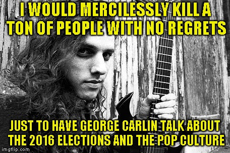 I WOULD MERCILESSLY KILL A TON OF PEOPLE WITH NO REGRETS JUST TO HAVE GEORGE CARLIN TALK ABOUT THE 2016 ELECTIONS AND THE POP CULTURE | made w/ Imgflip meme maker
