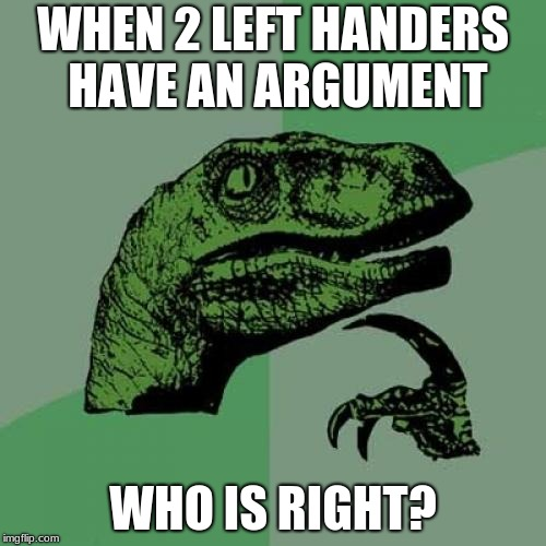 Philosoraptor Meme | WHEN 2 LEFT HANDERS HAVE AN ARGUMENT WHO IS RIGHT? | image tagged in memes,philosoraptor | made w/ Imgflip meme maker