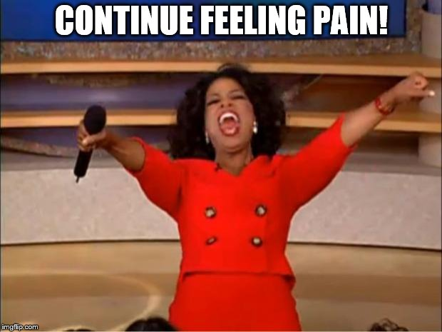 CONTINUE FEELING PAIN! | image tagged in memes,oprah you get a | made w/ Imgflip meme maker