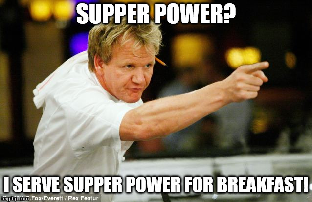 SUPPER POWER? I SERVE SUPPER POWER FOR BREAKFAST! | made w/ Imgflip meme maker