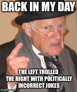 Back In My Day Meme | BACK IN MY DAY THE LEFT TROLLED THE RIGHT WITH POLITICALLY INCORRECT JOKES | image tagged in memes,back in my day | made w/ Imgflip meme maker