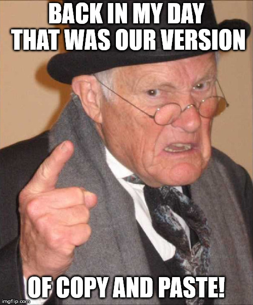 BACK IN MY DAY THAT WAS OUR VERSION OF COPY AND PASTE! | made w/ Imgflip meme maker