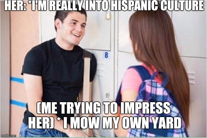 trying to impress her |  HER: *I'M REALLY INTO HISPANIC CULTURE; (ME TRYING TO IMPRESS HER) * I MOW MY OWN YARD | image tagged in trying to impress her | made w/ Imgflip meme maker