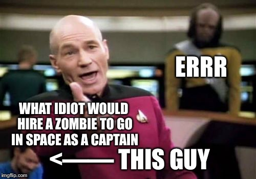 Picard Wtf Meme | WHAT IDIOT WOULD HIRE A ZOMBIE TO GO IN SPACE AS A CAPTAIN ERRR <—— THIS GUY | image tagged in memes,picard wtf | made w/ Imgflip meme maker