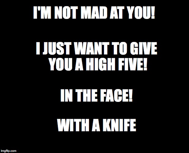 This is what I think when people ask if I'm mad at them. Honestly, I just want to say it to them. | I'M NOT MAD AT YOU! I JUST WANT TO GIVE YOU A HIGH FIVE! IN THE FACE! WITH A KNIFE | image tagged in blank black,madness,funny quotes | made w/ Imgflip meme maker