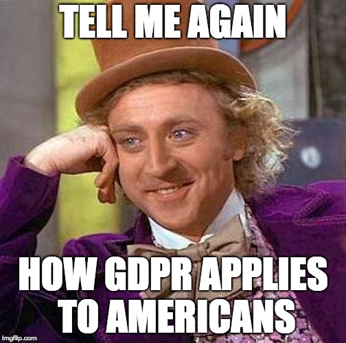 GDPR... tell me again... | TELL ME AGAIN HOW GDPR APPLIES TO AMERICANS | image tagged in memes,creepy condescending wonka,gdpr,tell me again,american | made w/ Imgflip meme maker