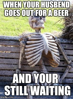 Waiting Skeleton Meme | WHEN YOUR HUSBEND GOES OUT FOR A BEER AND YOUR  STILL WAITING | image tagged in memes,waiting skeleton | made w/ Imgflip meme maker