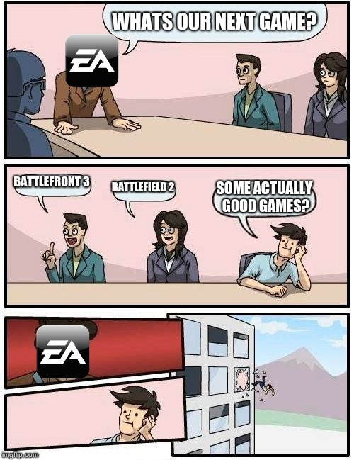 Boardroom Meeting Suggestion Meme | WHATS OUR NEXT GAME? BATTLEFRONT 3 BATTLEFIELD 2 SOME ACTUALLY GOOD GAMES? | image tagged in memes,boardroom meeting suggestion | made w/ Imgflip meme maker