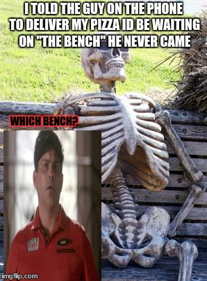 "Waiting Skeleton Meme | I TOLD THE GUY ON THE PHONE TO DELIVER MY PIZZA ID BE WAITING ON ""THE BENCH"" HE NEVER CAME WHICH BENCH? 