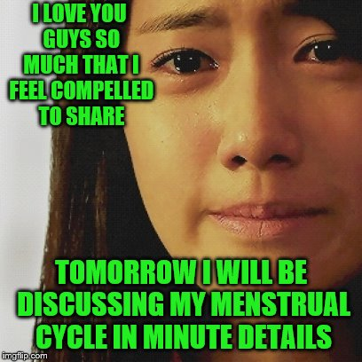 I LOVE YOU GUYS SO MUCH THAT I FEEL COMPELLED TO SHARE TOMORROW I WILL BE DISCUSSING MY MENSTRUAL CYCLE IN MINUTE DETAILS | made w/ Imgflip meme maker