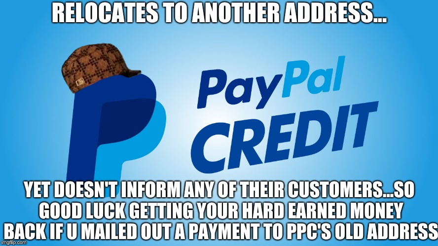 This actually happened to me & May have lost 150 bucks | RELOCATES TO ANOTHER ADDRESS... YET DOESN'T INFORM ANY OF THEIR CUSTOMERS...SO GOOD LUCK GETTING YOUR HARD EARNED MONEY BACK IF U MAILED OUT | image tagged in memes,paypal,paypal credit,paypal sucks,scumbag,bad luck brian | made w/ Imgflip meme maker