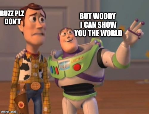 You need to see this meme! | BUZZ PLZ DON'T BUT WOODY I CAN SHOW YOU THE WORLD | image tagged in memes,x,x everywhere,x x everywhere,aladdin | made w/ Imgflip meme maker
