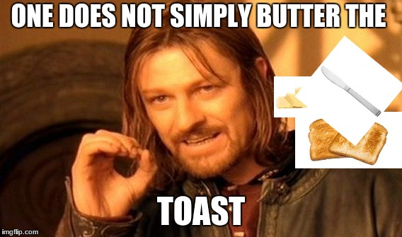 One Does Not Simply Meme | ONE DOES NOT SIMPLY BUTTER THE TOAST | image tagged in memes,one does not simply | made w/ Imgflip meme maker