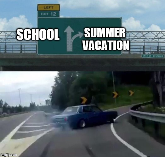 Left Exit 12 Off Ramp Meme | SCHOOL SUMMER VACATION | image tagged in memes,left exit 12 off ramp | made w/ Imgflip meme maker
