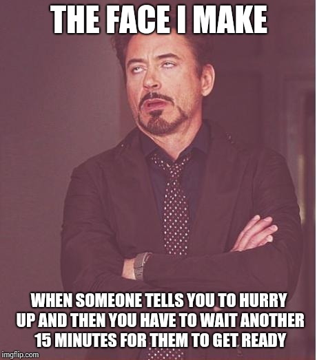 Face You Make Robert Downey Jr Meme | THE FACE I MAKE WHEN SOMEONE TELLS YOU TO HURRY UP AND THEN YOU HAVE TO WAIT ANOTHER 15 MINUTES FOR THEM TO GET READY | image tagged in memes,face you make robert downey jr | made w/ Imgflip meme maker