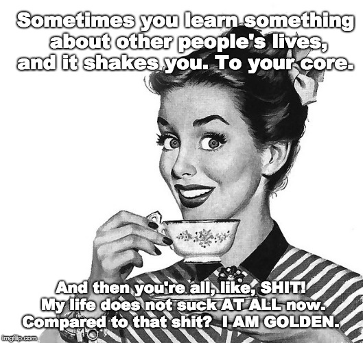 Your life looks scary | Sometimes you learn something about other people's lives, and it shakes you. To your core. And then you're all, like, SHIT! My life does not | image tagged in retro woman teacup | made w/ Imgflip meme maker