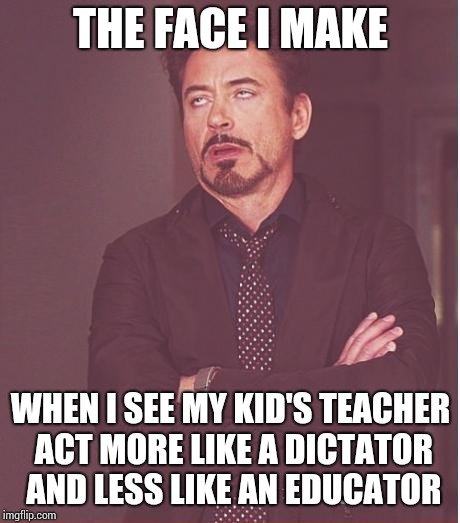 Face You Make Robert Downey Jr Meme | THE FACE I MAKE WHEN I SEE MY KID'S TEACHER ACT MORE LIKE A DICTATOR AND LESS LIKE AN EDUCATOR | image tagged in memes,face you make robert downey jr | made w/ Imgflip meme maker