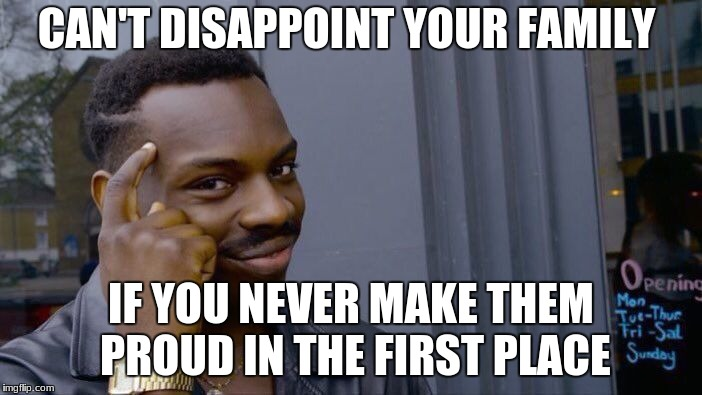 Roll Safe Think About It Meme | CAN'T DISAPPOINT YOUR FAMILY IF YOU NEVER MAKE THEM PROUD IN THE FIRST PLACE | image tagged in memes,roll safe think about it | made w/ Imgflip meme maker