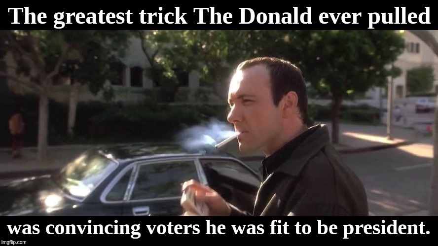 The greatest trick The Donald ever pulled was convincing voters he was fit to be president. | image tagged in kevin spacey usual suspects cigarette 2 | made w/ Imgflip meme maker