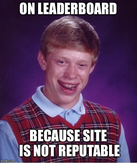 Bad Luck Brian Meme | ON LEADERBOARD BECAUSE SITE IS NOT REPUTABLE | image tagged in memes,bad luck brian | made w/ Imgflip meme maker